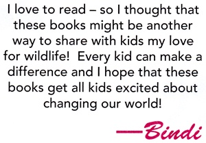 I love to read - so I thought that these books might be another way to share with kids my love for wildlife! Every kid can make a difference and I hope that these books get all kids excited about changing our world! - Bindi Irwin quote