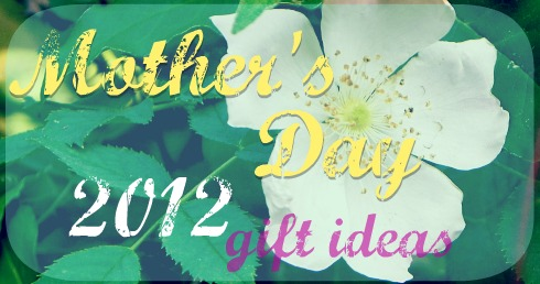 Mother's Day 2012 gift ideas